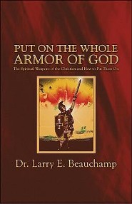 Put on the Whole Armor of God: The Spiritual Weapons of the Christian and How to Put Them on  -     By: Dr. Larry E. Beauchamp