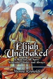 Elijah Uncloaked: A Man for All Ages: Yesterday, Today and Always  -     By: Yvonne Reynolds