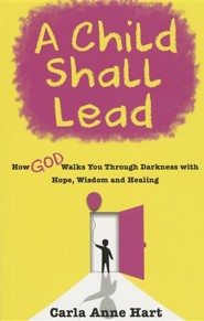 A Child Shall Lead: How God Walks You Through Darkness with Hope, Wisdom and Healing  -     By: Carla Anne Hart