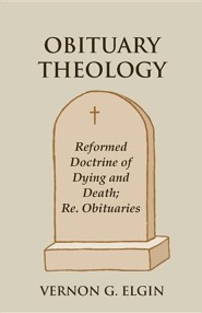 Obituary Theology: Reformed Doctrine of Dying and Death; Re. Obituaries  -     By: Vernon G. Elgin