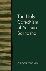 The Holy Catechism of Yeshua Barnasha  -     By: Clayton Todd Kirk