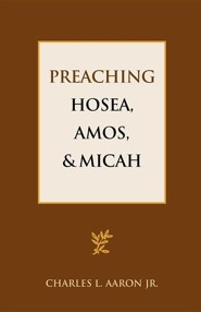 Preaching Hosea, Amos, and Micah  -     By: Charles L. Aaron Jr.