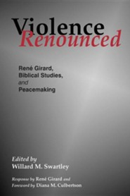 Violence Renounced: Rene Girard, Biblical Studies, and Peacemaking  -     Edited By: Willard M. Swartley     By: Rene Girard
