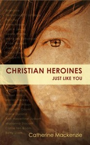 Christian Heroines: Just Like You?  -     By: Catherine MacKenzie