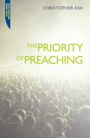 The Priority of Preaching  -     By: Christopher Ash