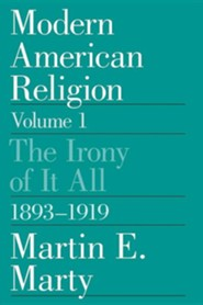 Modern American Religion, Volume 1: The Irony of It All, 1893-1919Revised Edition  -     By: Martin E. Marty