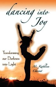 Dancing Into Joy: Transforming Our Darkness Into Light  -     By: M. Kathleen Chesnut