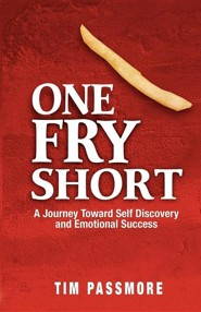 One Fry Short: A Journey Toward Self Discovery and Emotional Success  -     By: Tim Passmore
