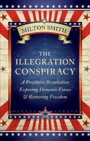 The Illegration Conspiracy: A Prophetic Revelation Exposing Demonic Forces & Restoring Freedom  -     By: Milton Smith