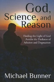 God, Science, and Reason: Finding the Light of God Amidst the Darkness of Atheism and Dogmatism  -     By: Michael Bunner