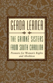 The Grimke Sisters from South Carolina: Pioneers for Woman's Rights and Abolition  -     By: Gerda Lerner