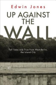 Up Against the Wall: Tall Tales and True from West Berlin, the Island City  -     By: Edwin Jones