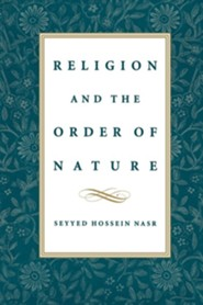 Religion & the Order of Nature: The 1994 Cadbury Lectures at the University of Birmingham  -     By: Seyyed Hossein Nasr