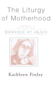 The Liturgy of Motherhood: Moments of Grace  -     By: Kathleen Finley