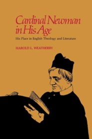 Cardinal Newman in His Age: His Place in English Theology and Literature  -     By: Harold L. Weatherby