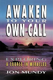 Awaken to Your Own Call: Exploring a Course in Miracles  -     By: Jon Mundy
