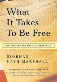 What It Takes to Be Free: Religion and the Roots of Democracy  -     By: Siobhan Nash-Marshall, Seana Sugrue