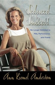 Seduced by Success: No Longer Addicted to Pills, Performance and Praise  -     By: Ann Kiemel Anderson