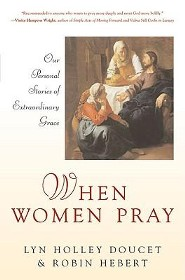 When Women Pray: Our Personal Stories of Extraordinary Grace  -     By: Lyn Holley Doucet, Robin Hebert