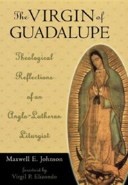 The Virgin of Guadalupe: Theological Reflections of an Anglo-Lutheran Liturgist  -     By: Maxwell E. Johnson