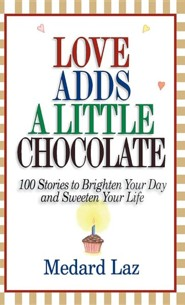 Love Adds a Little Chocolate: 100 Stories to Brighten Your Day and Sweeten Your Life  -     By: Medard Laz