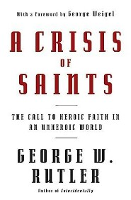 A Crisis of Saints: The Call to Heroic Faith in an Unheroic World  -     By: George W. Rutler, George Weigel