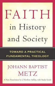 Faith in History and Society: Toward a Practical Fundamental Theology  -     Edited By: J. Matthew Ashley     By: Johann Baptist Metz