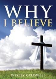 Why I Believe  -     By: Wesley Caldwell