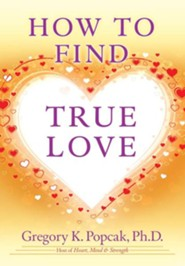 How to Find True Love  -     By: Gregory K. Popcak