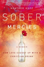 Sober Mercies: How Love Caught Up With a Christian Drunk  -              By: Heather Kopp
