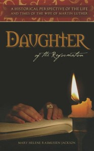 Daughter of the Reformation: A Historical Perspective of the Life and Times of the Wife of Martin Luther  -     By: Jackson Rasmussen