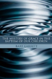 The Mystery of Grace in the Baptism of Our Children  -     By: Bart Garrett