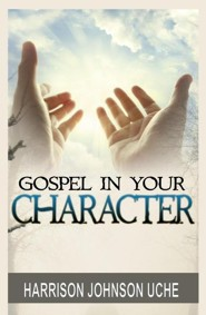 Gospel in Your Character: Living Totally in Christ's Nature on Earth  -     By: Harrison Johnson Uche