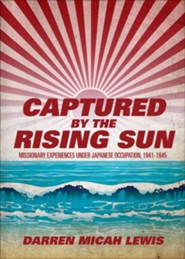 Captured by the Rising Sun: Missionary Experiences Under Japanese Occupation, 1941-1945  -     By: Darren Micah Lewis