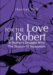 For the Love of Robert: A Mother's Struggle with the Illusion of Separation  -     By: Harriet Hill
