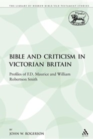 The Bible and Criticism in Victorian Britain: Profiles of F.D. Maurice and William Robertson Smith  -     By: John W. Rogerson