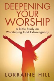 Deepening Your Worship: A Bible Study on Worshiping God Extravagantly  -     By: Lorraine Hill