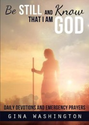 Be Still and Know That I Am God: Daily Devotions and Emergency Prayers  -     By: Gina Washington
