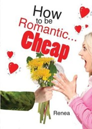How to Be Romantic...Cheap: Stop the Naggin' and Start the Braggin'