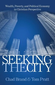 Seeking the City: Wealth, Poverty, and Political Economy in Christian Perspective  -     By: Tom Pratt, Chad Brand