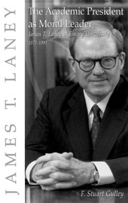 The Academic President as Moral Leader: James T. Laney at Emory University, 1977-1993  -     By: F. Stuart Gulley