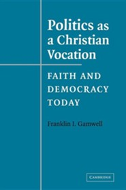 Politics as a Christian Vocation: Faith and Democracy Today  -     By: Franklin I. Gamwell