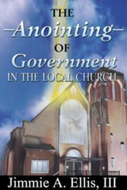The Anointing of Government in the Local Church  -     By: Jimmie A. Ellis III