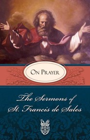 The Sermons of St. Francis de Sales on Prayer  -     Edited By: Lewis S. Fiorelli     By: St. Francis de Sales