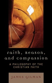 Faith, Reason, and Compassion: A Philosophy of the Christian Faith  -     By: James Gilman
