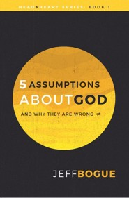 Five Assumptions About God and Why They Are Wrong: The Heart & Mind Series - Book 1  -     By: Jeff Bogue
