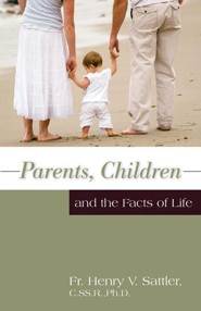 Parents Children and the Facts of Life  -     By: Father Henry V. Sattler Ph.D.