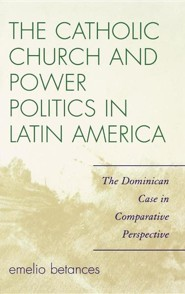 The Catholic Church and Power Politics in Latin America: The Dominican Case in Comparative Perspective  -     By: Emelio Betances