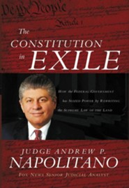 The Constitution in Exile: How the Federal Government Has Seized Power by Rewriting the Supreme Law of the Land  -     By: Andrew P. Napolitano