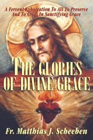 The Glories of Divine Grace  -     By: Father Matthias J. Scheeben